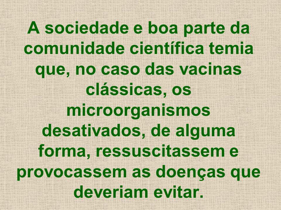 A sociedade e boa parte da comunidade científica temia que, no caso das vacinas clássicas, os microorganismos desativados, de alguma forma, ressuscita