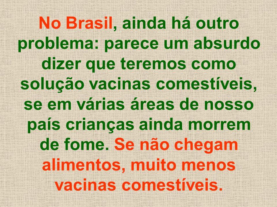 No Brasil, ainda há outro problema: parece um absurdo dizer que teremos como solução vacinas comestíveis, se em várias áreas de nosso país crianças ai