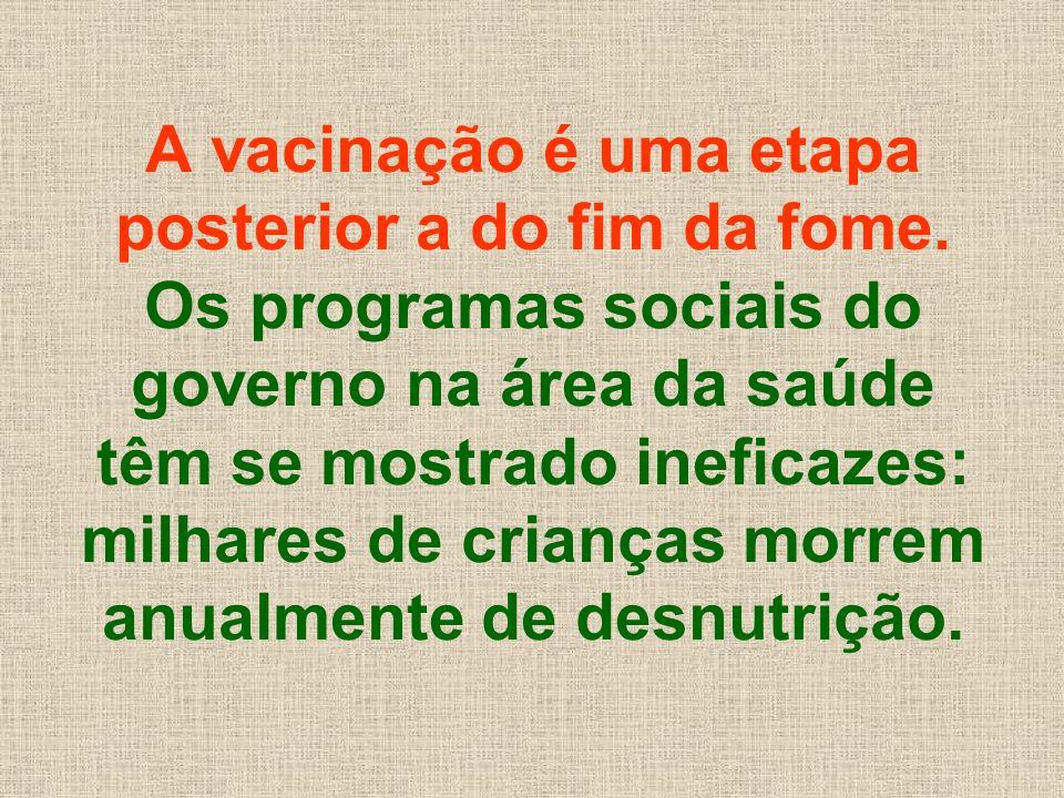 A vacinação é uma etapa posterior a do fim da fome. Os programas sociais do governo na área da saúde têm se mostrado ineficazes: milhares de crianças