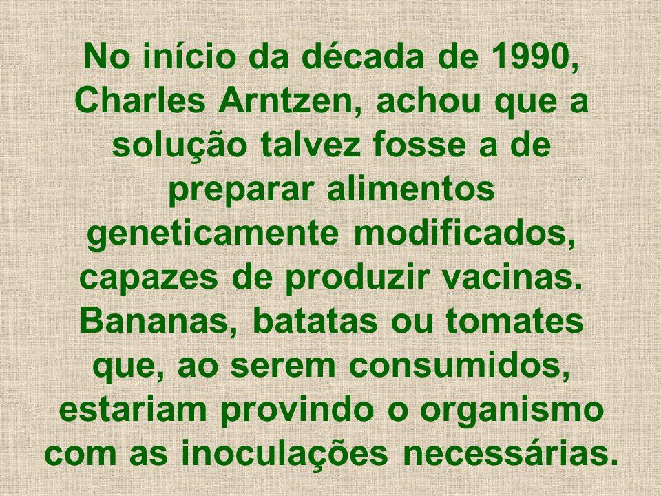 No início da década de 1990, Charles Arntzen, achou que a solução talvez fosse a de preparar alimentos geneticamente modificados, capazes de produzir