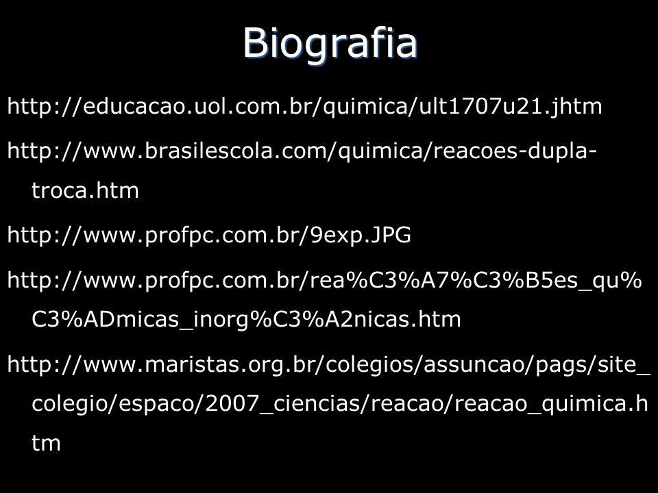 Biografia http://educacao.uol.com.br/quimica/ult1707u21.jhtm http://www.brasilescola.com/quimica/reacoes-dupla- troca.htm http://www.profpc.com.br/9ex