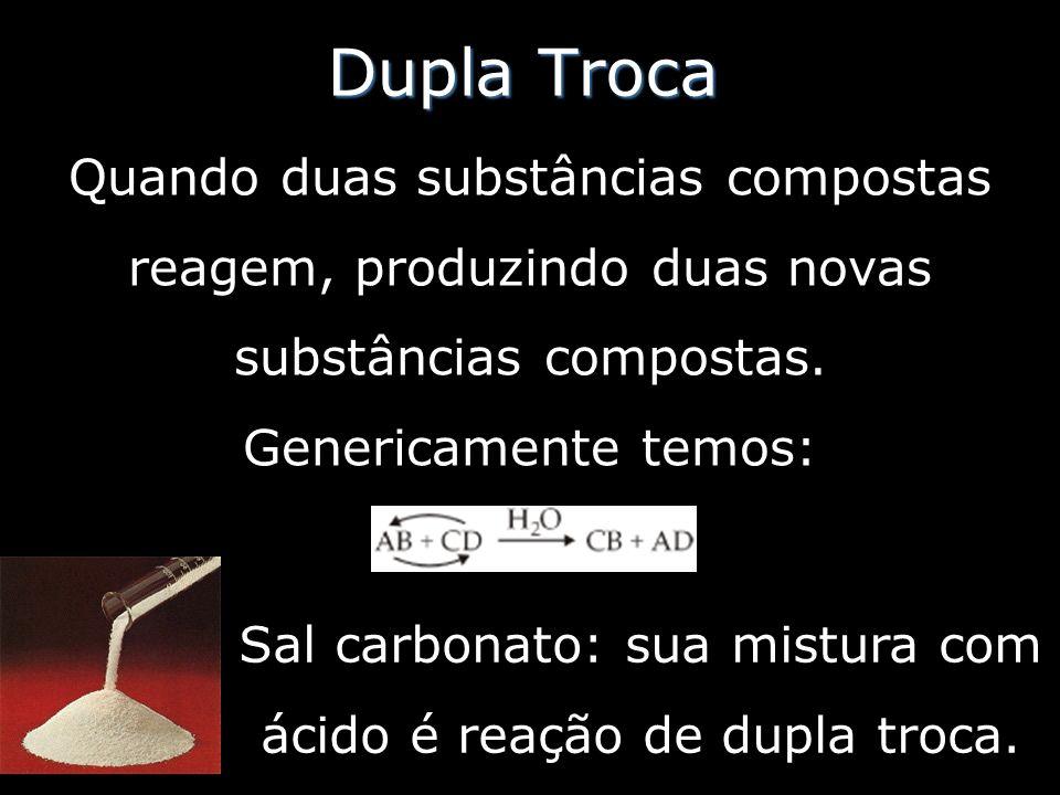 Dupla Troca Quando duas substâncias compostas reagem, produzindo duas novas substâncias compostas. Genericamente temos: Sal carbonato: sua mistura com