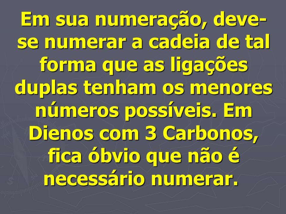 Em sua numeração, deve- se numerar a cadeia de tal forma que as ligações duplas tenham os menores números possíveis. Em Dienos com 3 Carbonos, fica ób