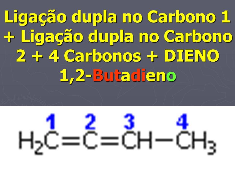 Ligação dupla no Carbono 1 + Ligação dupla no Carbono 2 + 4 Carbonos + DIENO 1,2-Butadieno