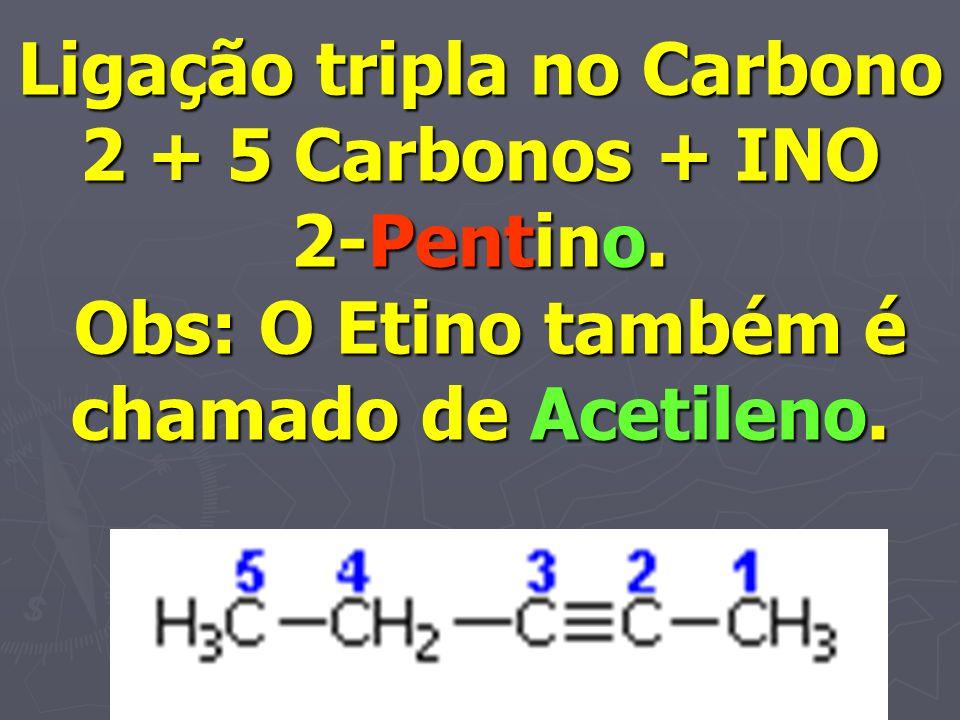 Ligação tripla no Carbono 2 + 5 Carbonos + INO 2-Pentino. Obs: O Etino também é chamado de Acetileno.