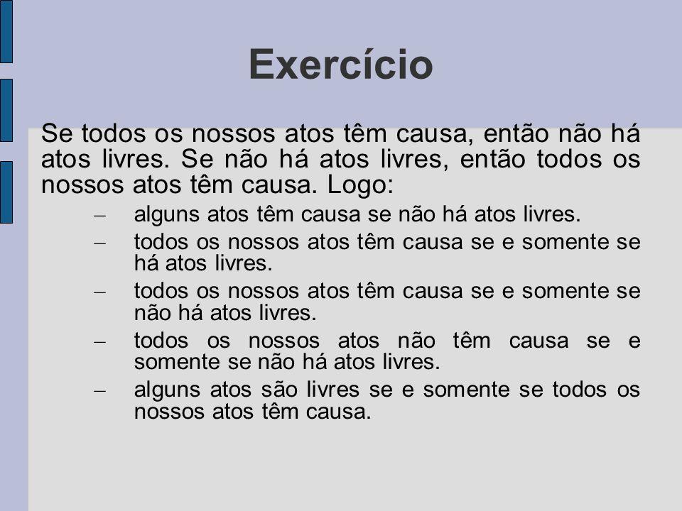 Exercício Se todos os nossos atos têm causa, então não há atos livres.