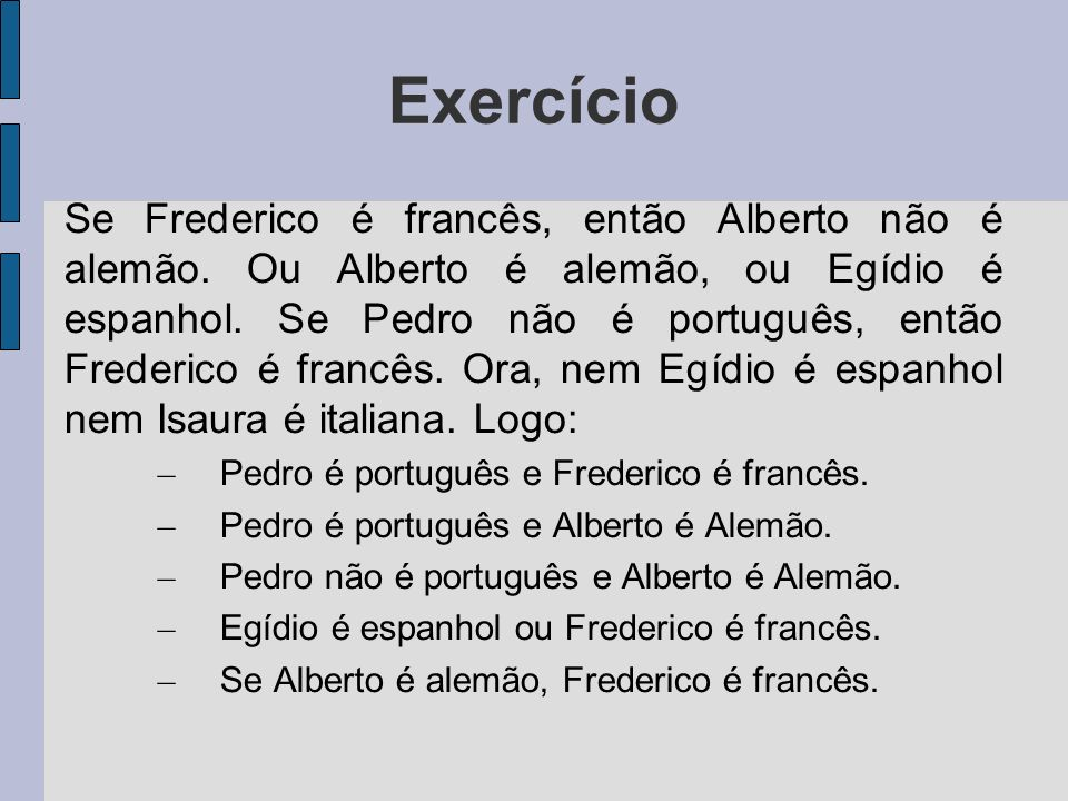 Exercício Se Frederico é francês, então Alberto não é alemão. Ou Alberto é alemão, ou Egídio é espanhol. Se Pedro não é português, então Frederico é f