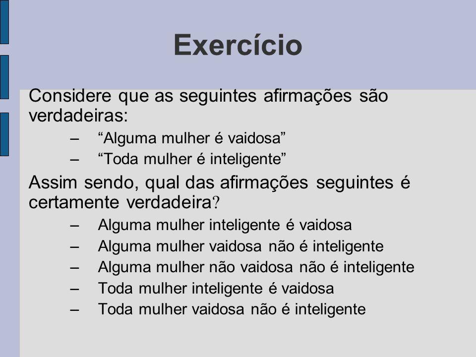 Exercício Considere que as seguintes afirmações são verdadeiras: –Alguma mulher é vaidosa –Toda mulher é inteligente Assim sendo, qual das afirmações
