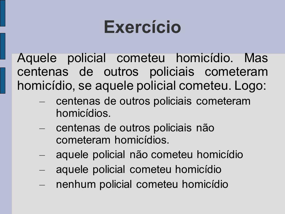 Exercício Aquele policial cometeu homicídio. Mas centenas de outros policiais cometeram homicídio, se aquele policial cometeu. Logo: – centenas de out