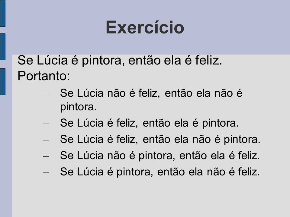 Exercício Se Lúcia é pintora, então ela é feliz. Portanto: – Se Lúcia não é feliz, então ela não é pintora. – Se Lúcia é feliz, então ela é pintora. –