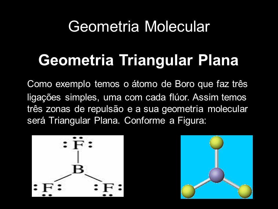 Geometria Molecular Geometria Triangular Plana Como exemplo temos o átomo de Boro que faz três ligações simples, uma com cada flúor. Assim temos três