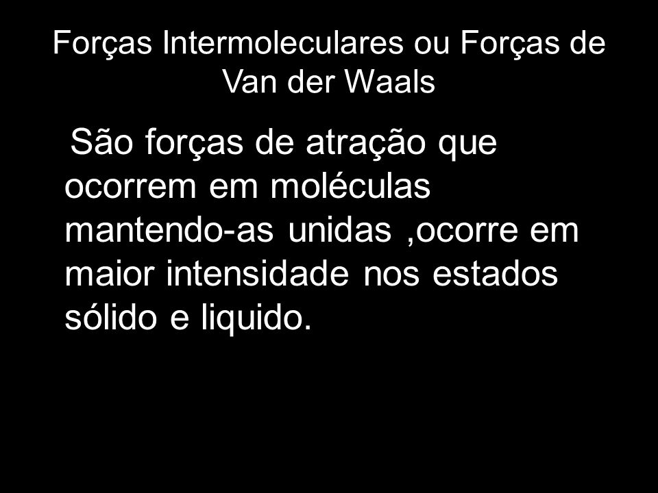 Forças Intermoleculares ou Forças de Van der Waals São forças de atração que ocorrem em moléculas mantendo-as unidas,ocorre em maior intensidade nos e