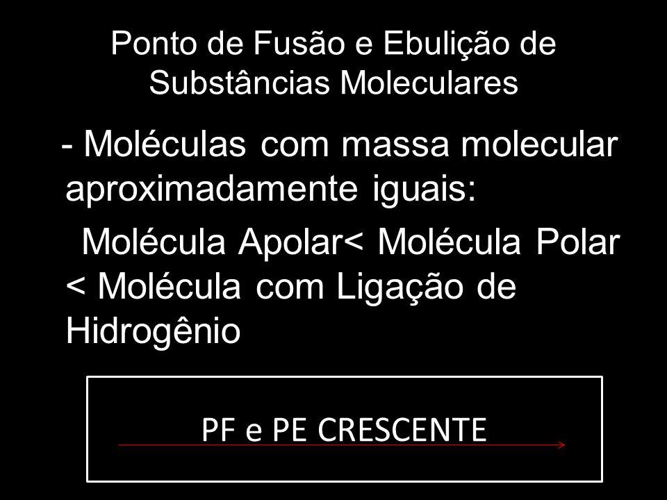 Ponto de Fusão e Ebulição de Substâncias Moleculares - Moléculas com massa molecular aproximadamente iguais: Molécula Apolar< Molécula Polar < Molécul
