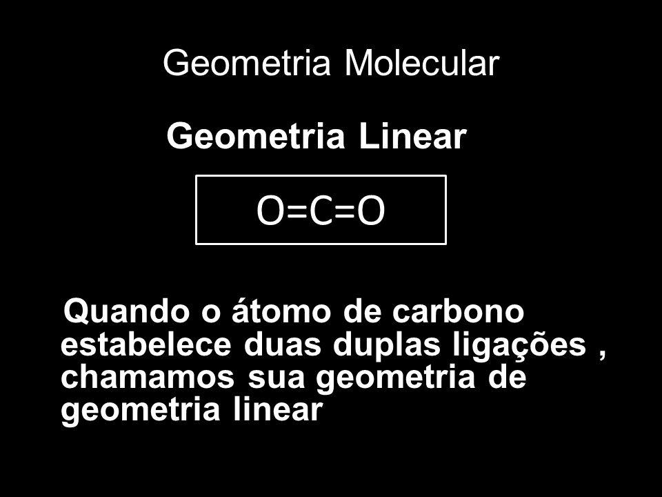 Geometria Molecular Geometria Linear Quando o átomo de carbono estabelece duas duplas ligações, chamamos sua geometria de geometria linear O=C=O