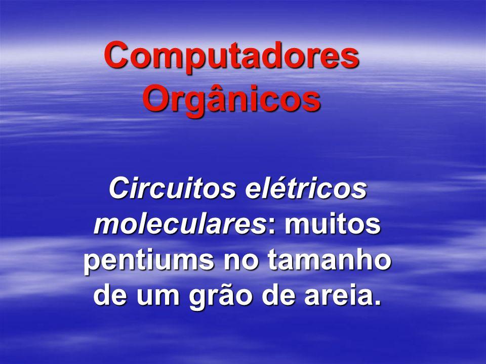 Computadores Orgânicos Circuitos elétricos moleculares: muitos pentiums no tamanho de um grão de areia.