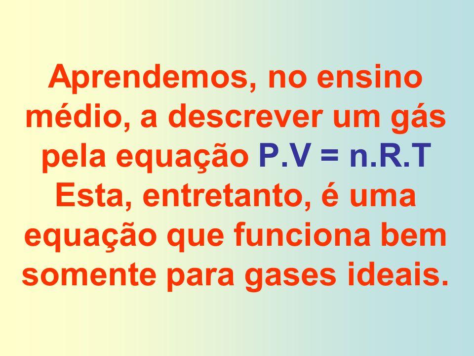 Aprendemos, no ensino médio, a descrever um gás pela equação P.V = n.R.T Esta, entretanto, é uma equação que funciona bem somente para gases ideais.