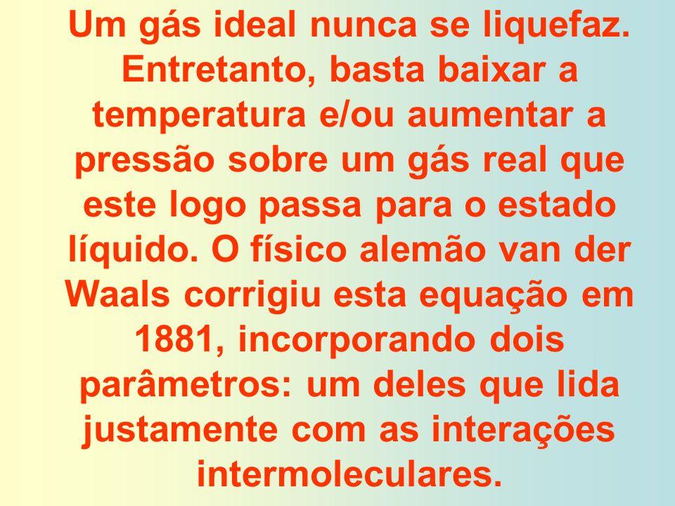 Um gás ideal nunca se liquefaz. Entretanto, basta baixar a temperatura e/ou aumentar a pressão sobre um gás real que este logo passa para o estado líq