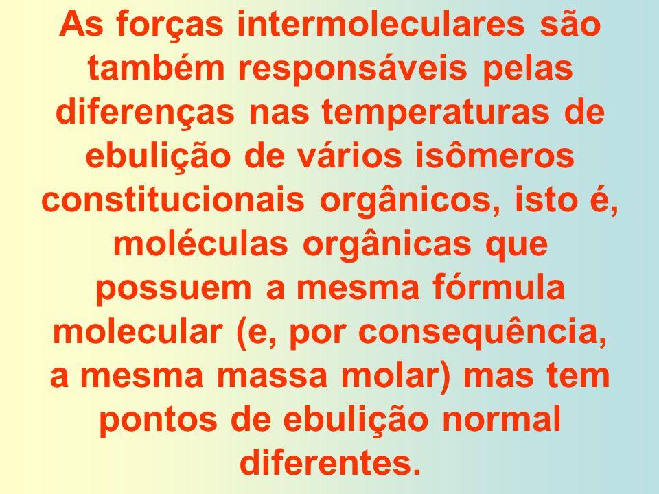 As forças intermoleculares são também responsáveis pelas diferenças nas temperaturas de ebulição de vários isômeros constitucionais orgânicos, isto é,