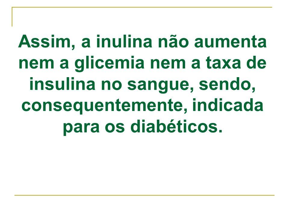 Assim, a inulina não aumenta nem a glicemia nem a taxa de insulina no sangue, sendo, consequentemente, indicada para os diabéticos.