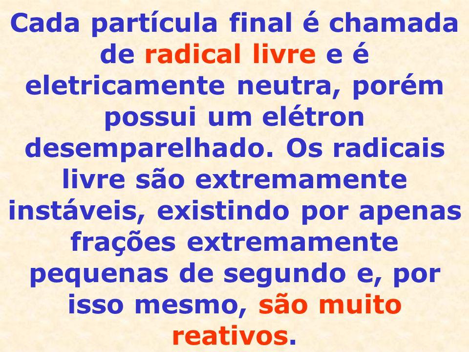 Cada partícula final é chamada de radical livre e é eletricamente neutra, porém possui um elétron desemparelhado.