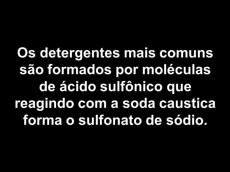 Os detergentes mais comuns são formados por moléculas de ácido sulfônico que reagindo com a soda caustica forma o sulfonato de sódio.