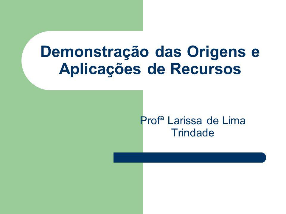 Demonstração das Origens e Aplicações de Recursos Profª Larissa de Lima Trindade