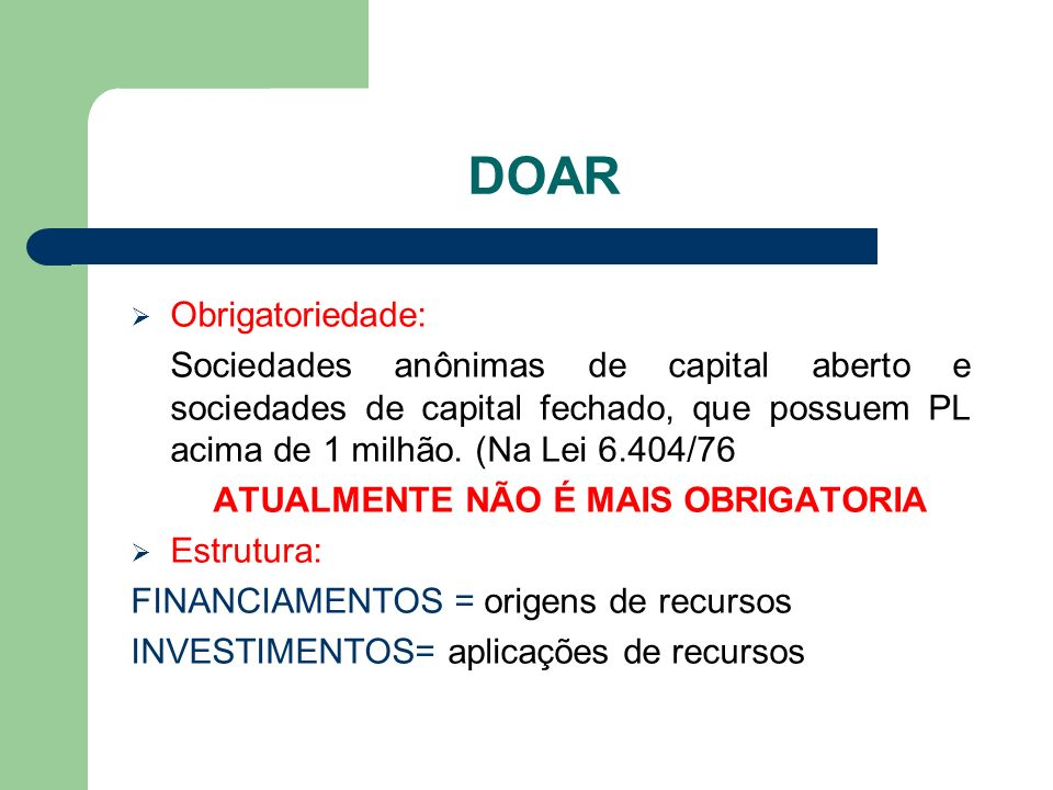 DOAR Obrigatoriedade: Sociedades anônimas de capital aberto e sociedades de capital fechado, que possuem PL acima de 1 milhão. (Na Lei 6.404/76 ATUALM