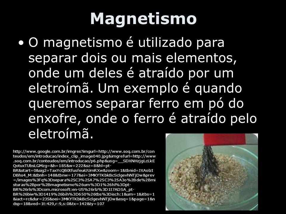 Magnetismo O magnetismo é utilizado para separar dois ou mais elementos, onde um deles é atraído por um eletroímã. Um exemplo é quando queremos separa