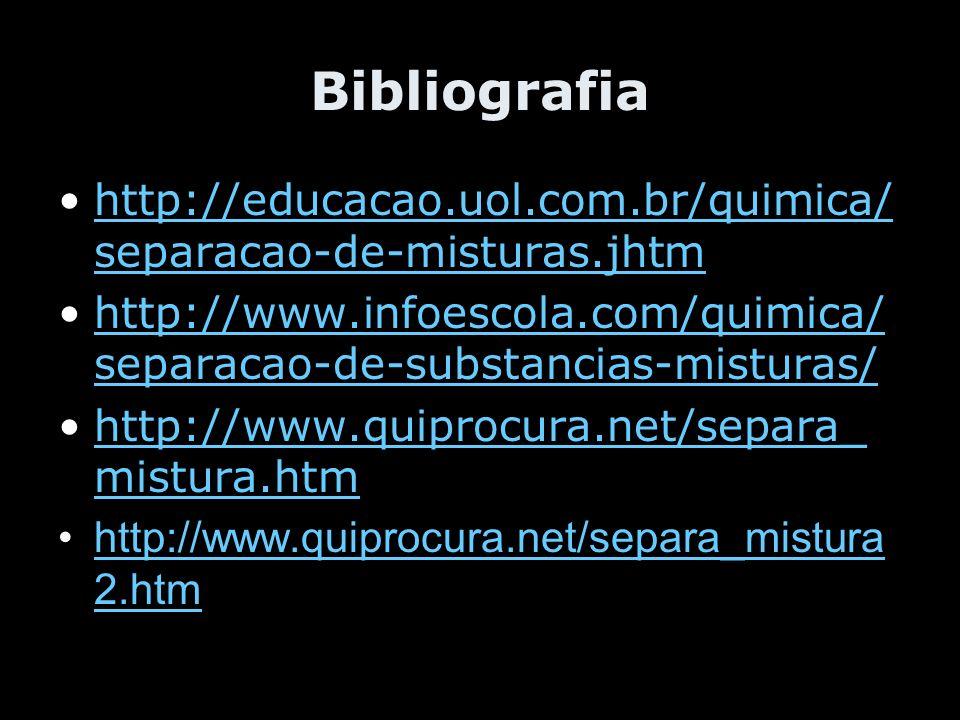 Bibliografia http://educacao.uol.com.br/quimica/ separacao-de-misturas.jhtmhttp://educacao.uol.com.br/quimica/ separacao-de-misturas.jhtm http://www.i