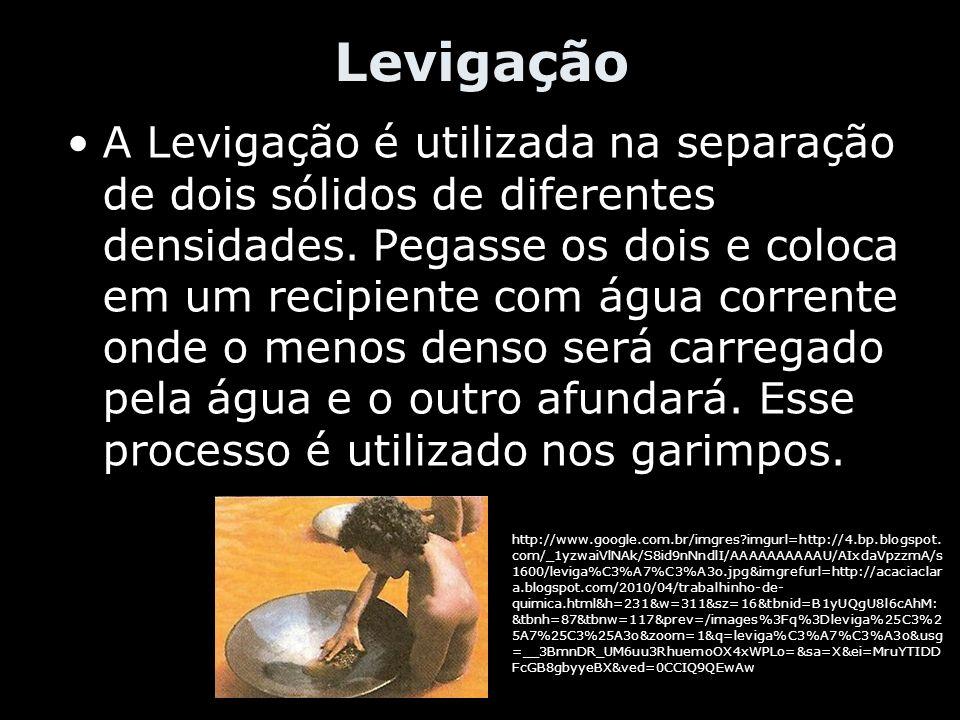 Levigação A Levigação é utilizada na separação de dois sólidos de diferentes densidades. Pegasse os dois e coloca em um recipiente com água corrente o