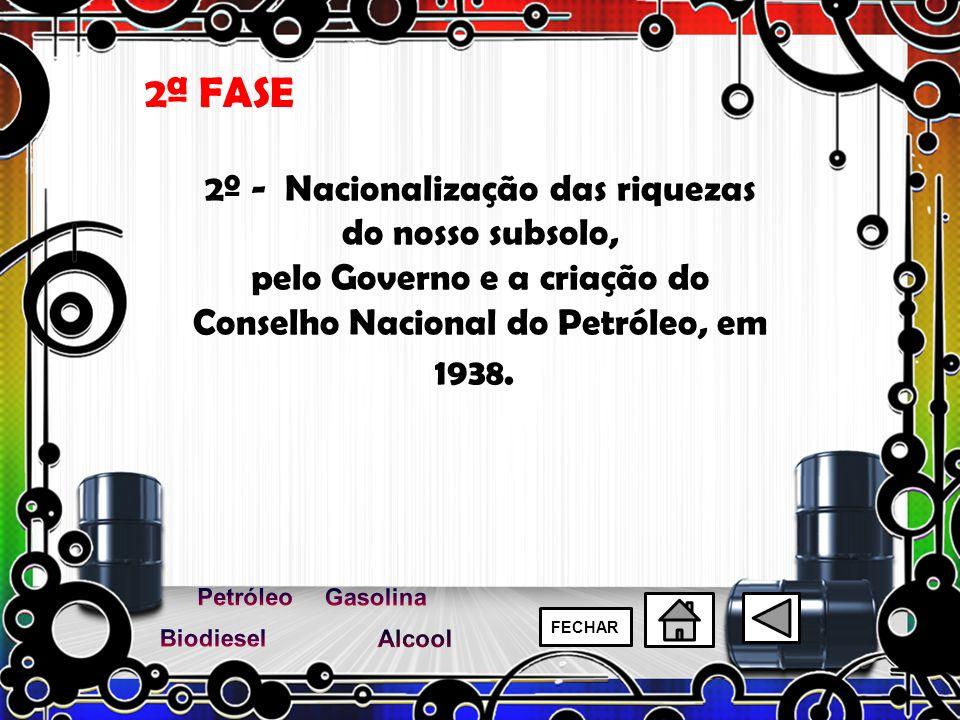 2º - Nacionalização das riquezas do nosso subsolo, pelo Governo e a criação do Conselho Nacional do Petróleo, em 1938. 2ª FASE FECHAR