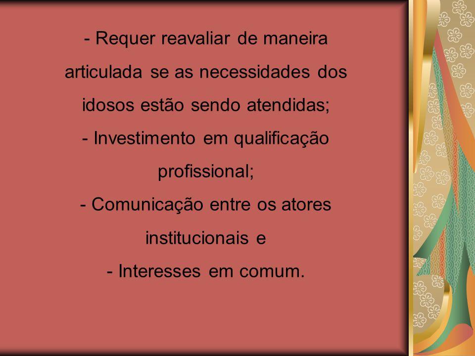 - Requer reavaliar de maneira articulada se as necessidades dos idosos estão sendo atendidas; - Investimento em qualificação profissional; - Comunicação entre os atores institucionais e - Interesses em comum.