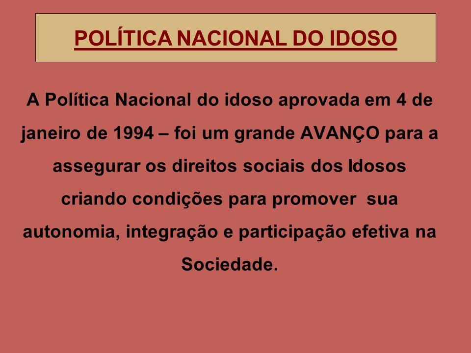 A Política Nacional do idoso aprovada em 4 de janeiro de 1994 – foi um grande AVANÇO para a assegurar os direitos sociais dos Idosos criando condições para promover sua autonomia, integração e participação efetiva na Sociedade.