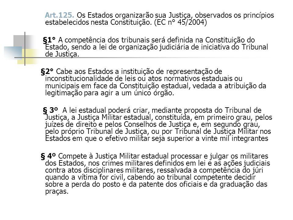 Art.125. Os Estados organizarão sua Justiça, observados os princípios estabelecidos nesta Constituição. (EC n° 45/2004) §1° A competência dos tribunai