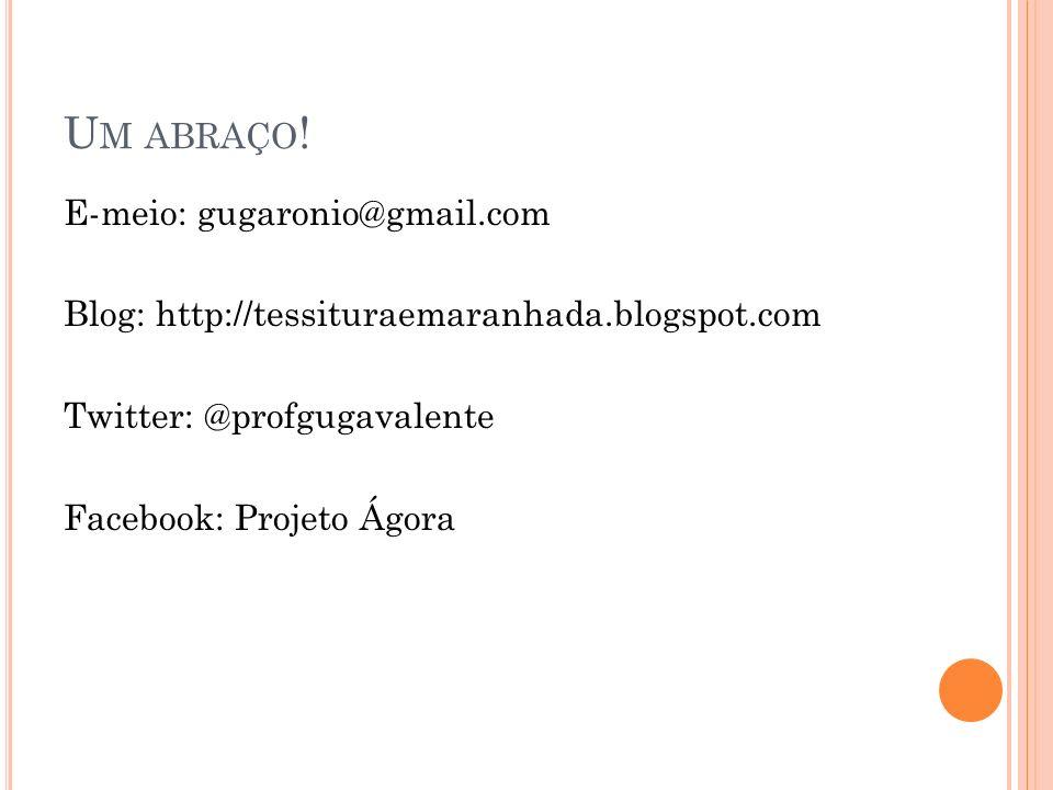U M ABRAÇO ! E-meio: gugaronio@gmail.com Blog: http://tessituraemaranhada.blogspot.com Twitter: @profgugavalente Facebook: Projeto Ágora