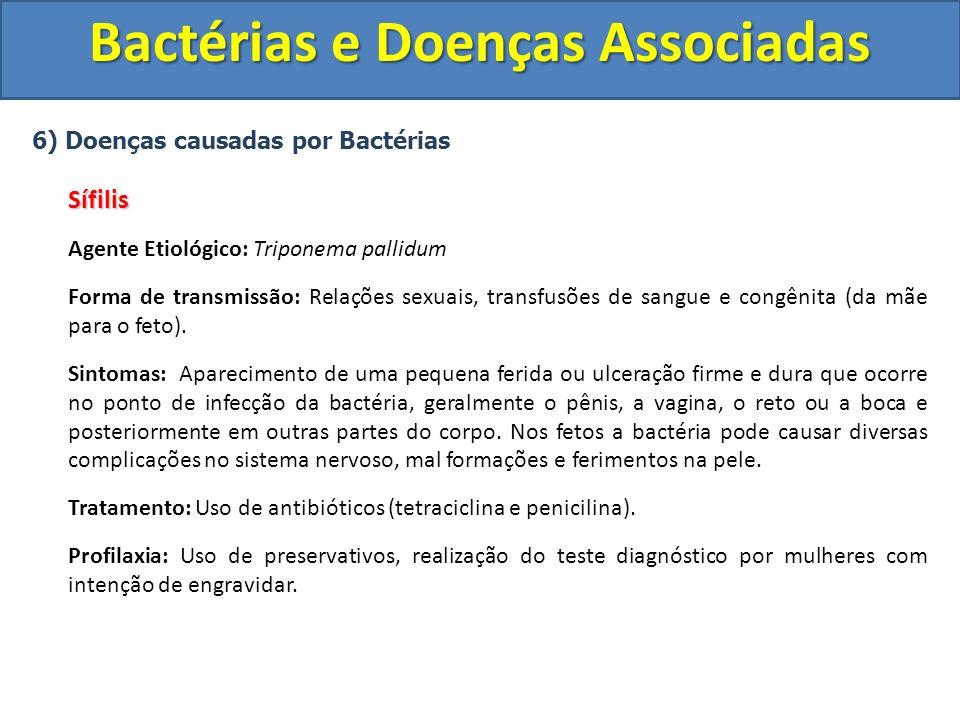 6) Doenças causadas por BactériasSífilis Agente Etiológico: Triponema pallidum Forma de transmissão: Relações sexuais, transfusões de sangue e congêni