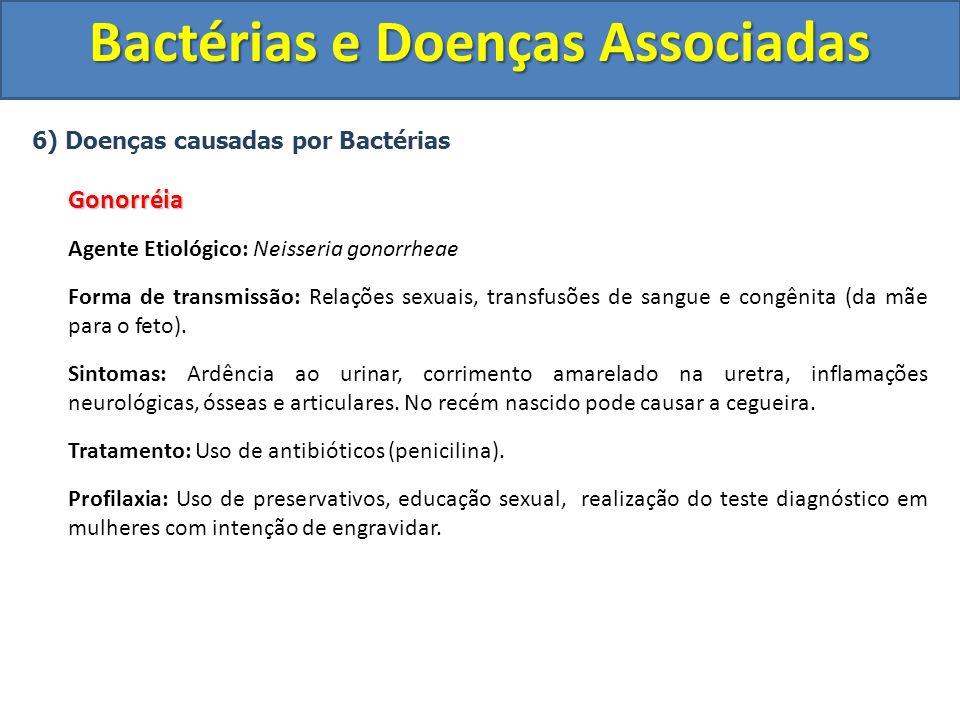 6) Doenças causadas por BactériasGonorréia Agente Etiológico: Neisseria gonorrheae Forma de transmissão: Relações sexuais, transfusões de sangue e con