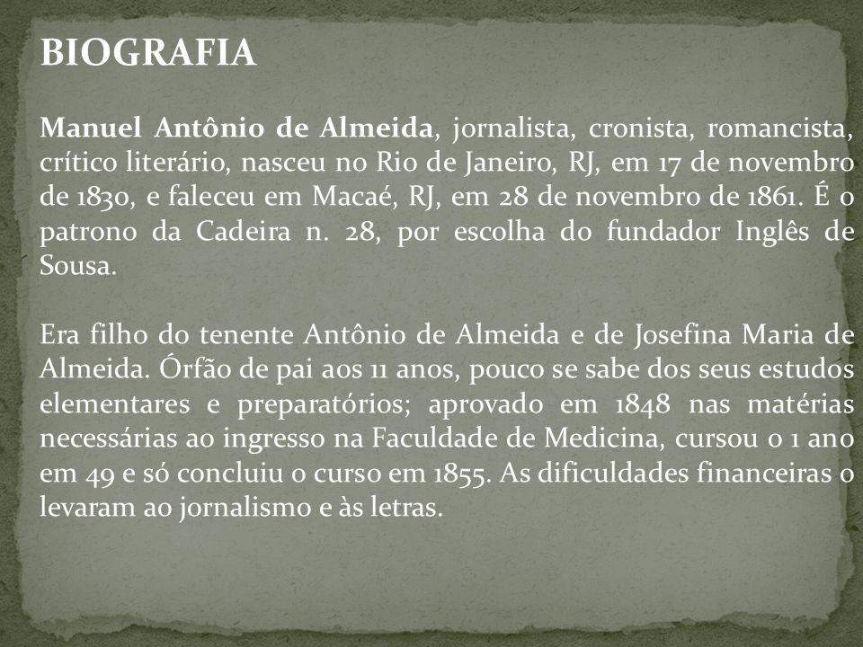 BIOGRAFIA Manuel Antônio de Almeida, jornalista, cronista, romancista, crítico literário, nasceu no Rio de Janeiro, RJ, em 17 de novembro de 1830, e f