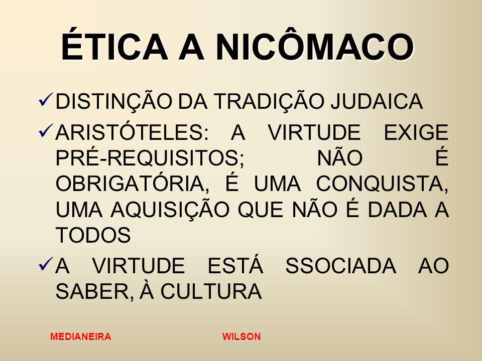 MEDIANEIRA WILSON ÉTICA A NICÔMACO DISTINÇÃO DA TRADIÇÃO JUDAICA ARISTÓTELES: A VIRTUDE EXIGE PRÉ-REQUISITOS; NÃO É OBRIGATÓRIA, É UMA CONQUISTA, UMA