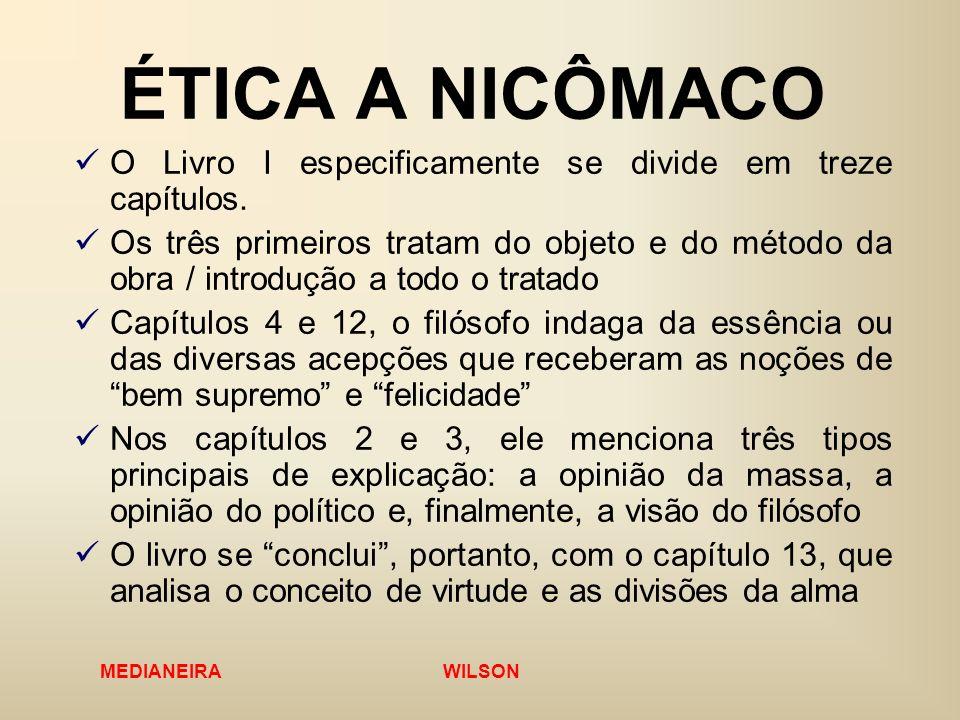 MEDIANEIRA WILSON ÉTICA A NICÔMACO O Livro I especificamente se divide em treze capítulos. Os três primeiros tratam do objeto e do método da obra / in
