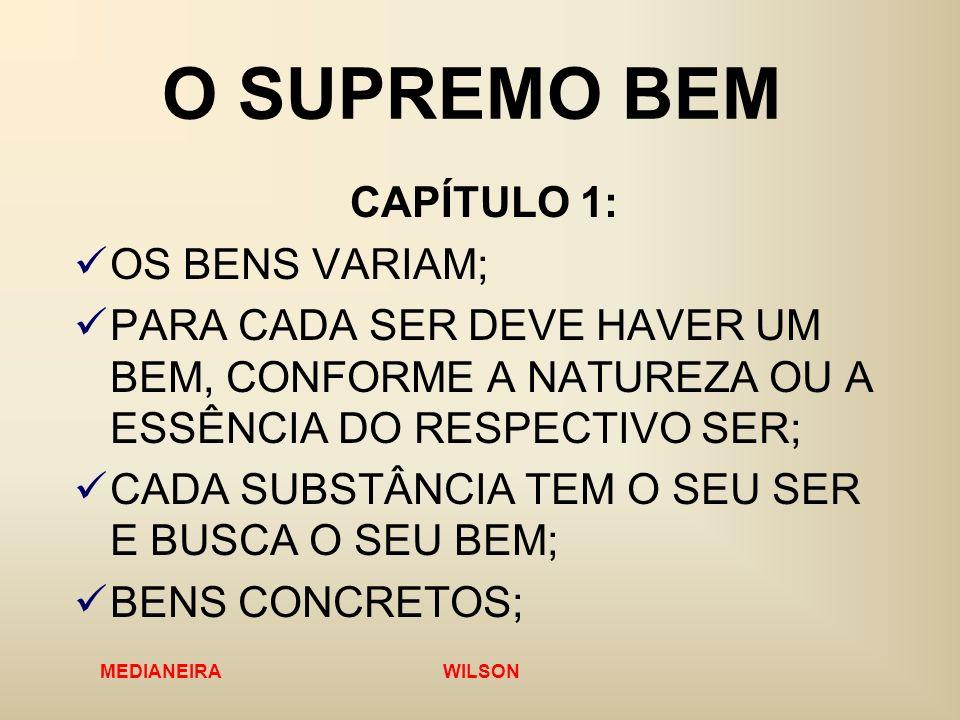 MEDIANEIRA WILSON O SUPREMO BEM CAPÍTULO 1: OS BENS VARIAM; PARA CADA SER DEVE HAVER UM BEM, CONFORME A NATUREZA OU A ESSÊNCIA DO RESPECTIVO SER; CADA