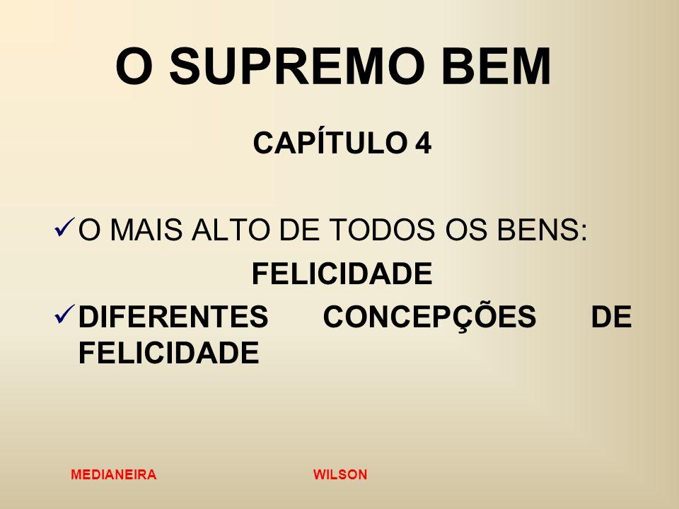 MEDIANEIRA WILSON O SUPREMO BEM CAPÍTULO 4 O MAIS ALTO DE TODOS OS BENS: FELICIDADE DIFERENTES CONCEPÇÕES DE FELICIDADE