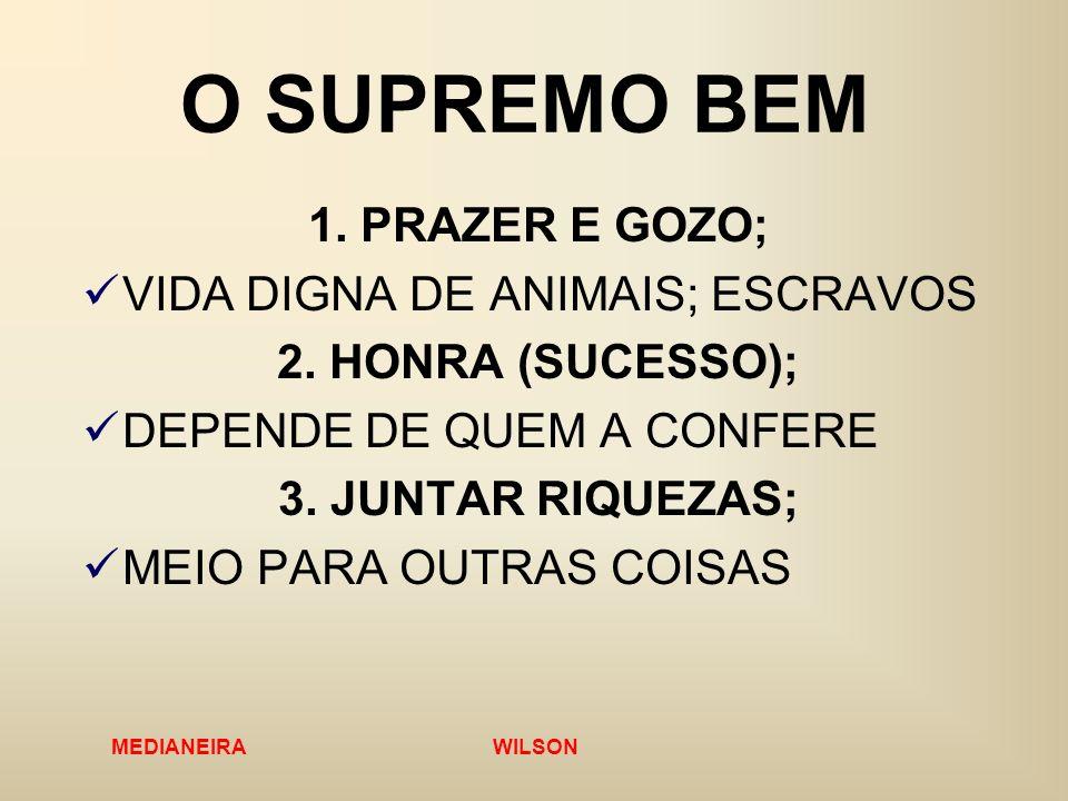 MEDIANEIRA WILSON O SUPREMO BEM 1. PRAZER E GOZO; VIDA DIGNA DE ANIMAIS; ESCRAVOS 2. HONRA (SUCESSO); DEPENDE DE QUEM A CONFERE 3. JUNTAR RIQUEZAS; ME
