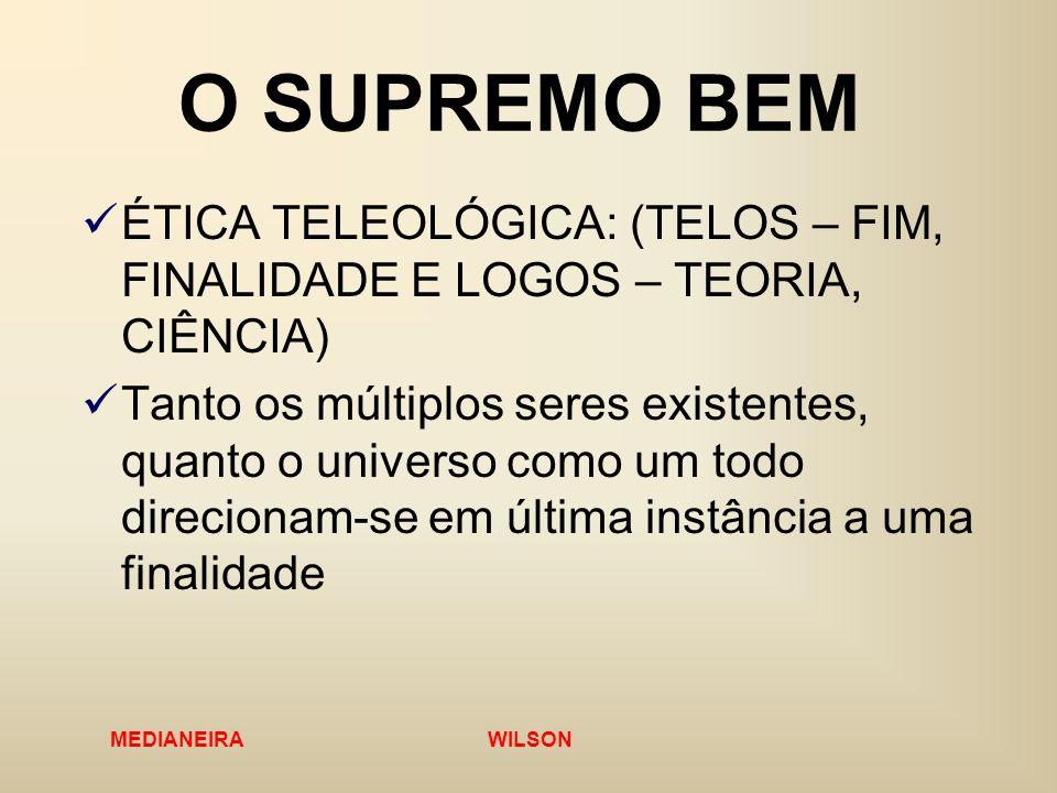 MEDIANEIRA WILSON O SUPREMO BEM ÉTICA TELEOLÓGICA: (TELOS – FIM, FINALIDADE E LOGOS – TEORIA, CIÊNCIA) Tanto os múltiplos seres existentes, quanto o u