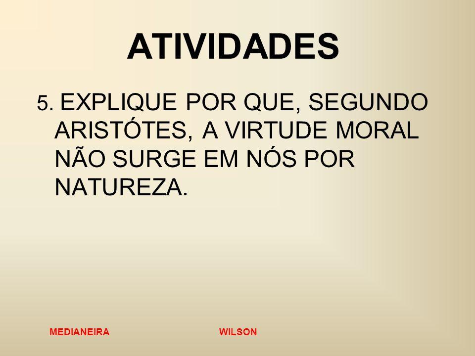 MEDIANEIRA WILSON ATIVIDADES 5. EXPLIQUE POR QUE, SEGUNDO ARISTÓTES, A VIRTUDE MORAL NÃO SURGE EM NÓS POR NATUREZA.