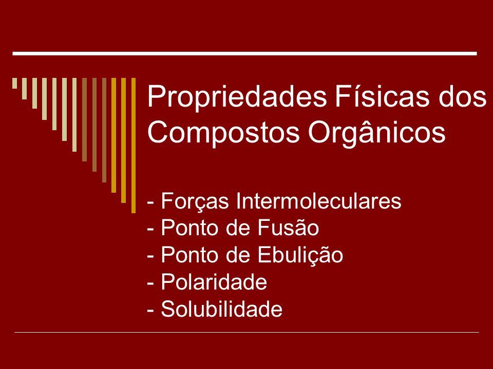 Propriedades Físicas dos Compostos Orgânicos - Forças Intermoleculares - Ponto de Fusão - Ponto de Ebulição - Polaridade - Solubilidade
