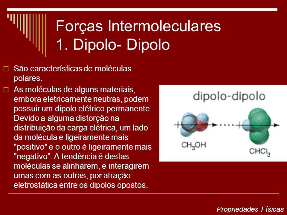 Forças Intermoleculares 1. Dipolo- Dipolo São características de moléculas polares. As moléculas de alguns materiais, embora eletricamente neutras, po