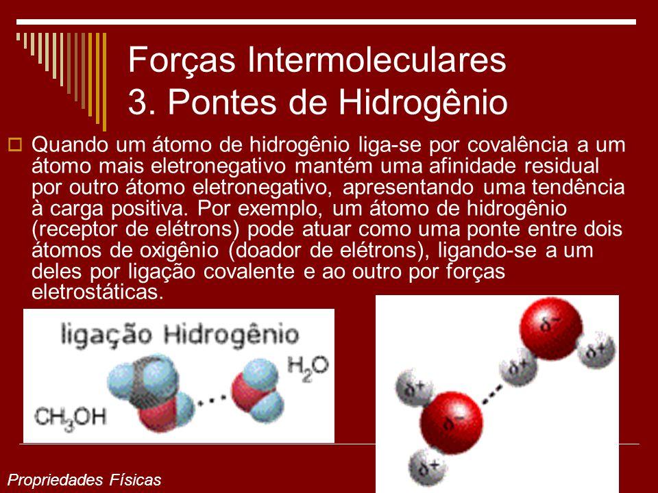 Forças Intermoleculares 3. Pontes de Hidrogênio Quando um átomo de hidrogênio liga-se por covalência a um átomo mais eletronegativo mantém uma afinida