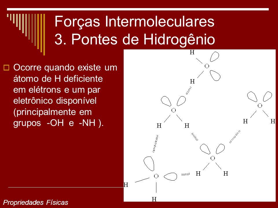 Forças Intermoleculares 3. Pontes de Hidrogênio Ocorre quando existe um átomo de H deficiente em elétrons e um par eletrônico disponível (principalmen