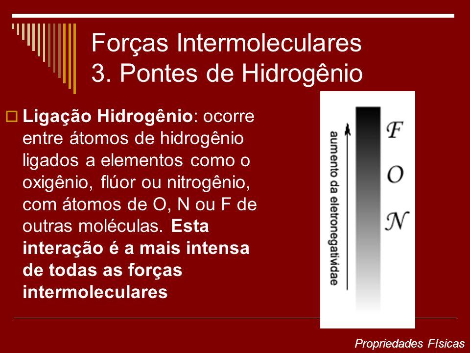 Forças Intermoleculares 3. Pontes de Hidrogênio Ligação Hidrogênio: ocorre entre átomos de hidrogênio ligados a elementos como o oxigênio, flúor ou ni